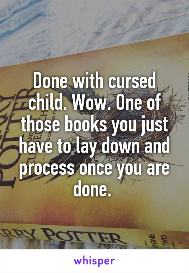 Done with cursed child. Wow. One of those books you just have to lay down and process once you are done.