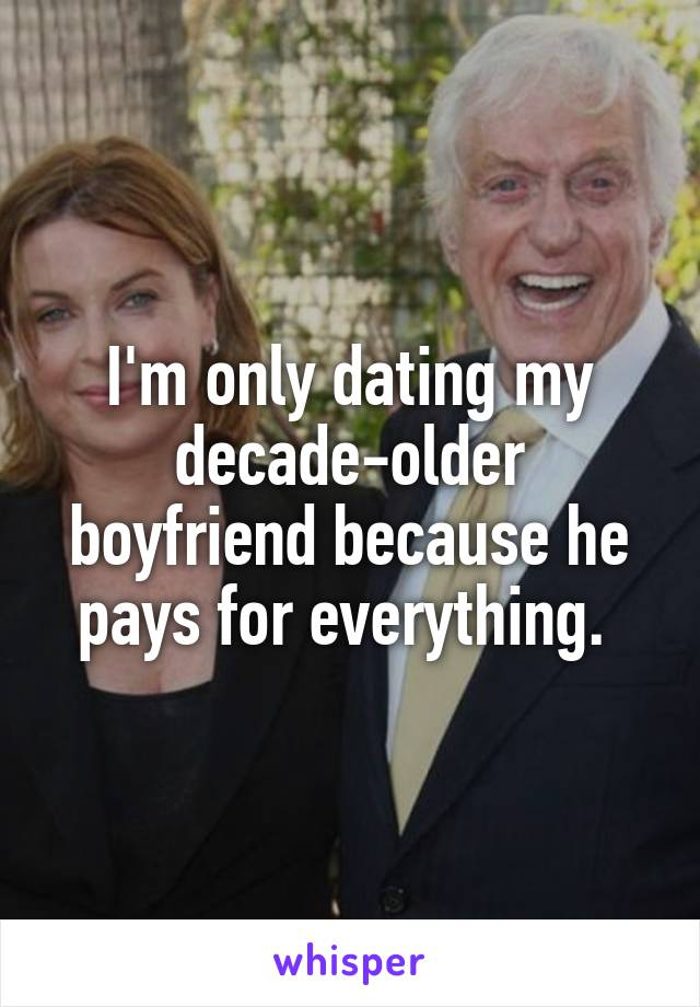 I'm only dating my decade-older boyfriend because he pays for everything.