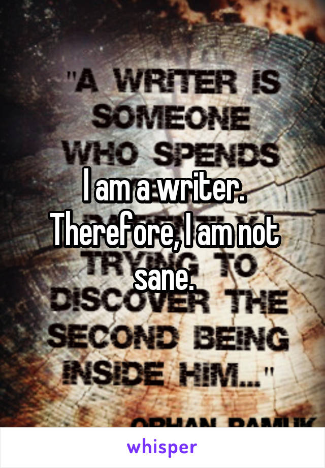 I am a writer. Therefore, I am not sane.