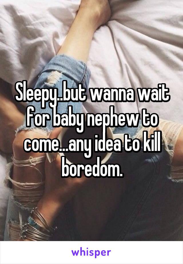 Sleepy..but wanna wait for baby nephew to come...any idea to kill boredom.