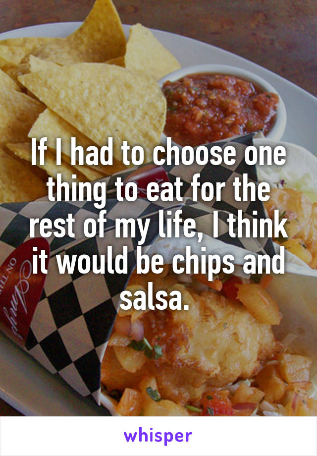 If I had to choose one thing to eat for the rest of my life, I think it would be chips and salsa.