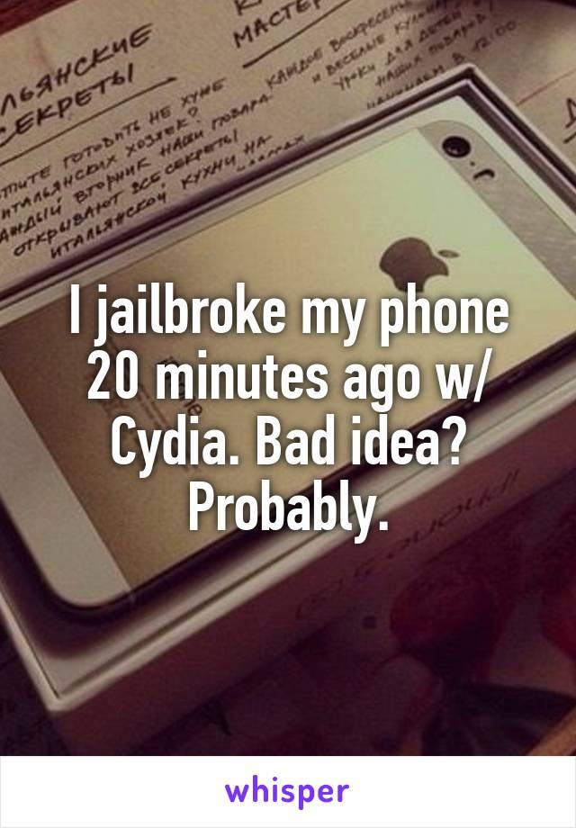 I jailbroke my phone 20 minutes ago w/ Cydia. Bad idea? Probably.