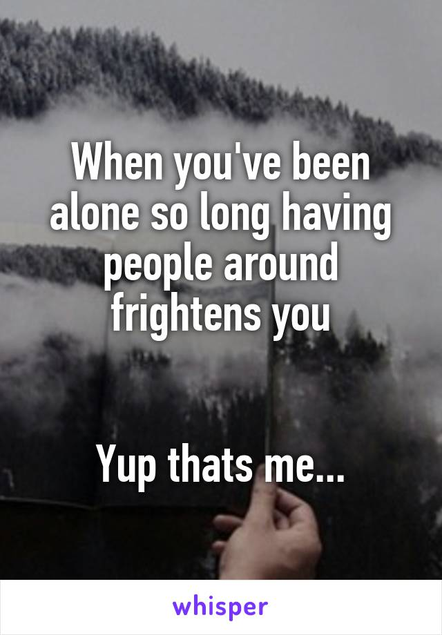 When you've been alone so long having people around frightens you   Yup thats me...