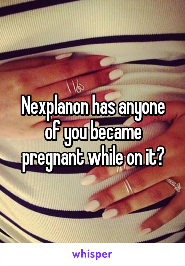 Nexplanon has anyone of you became pregnant while on it?