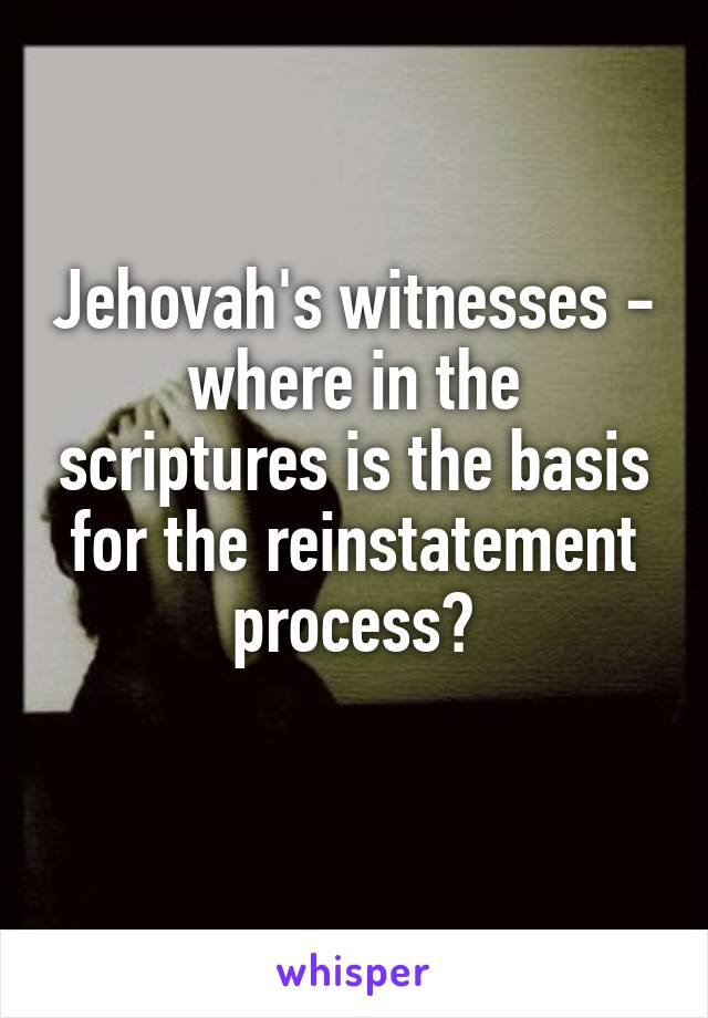 Jehovah's witnesses - where in the scriptures is the basis for the reinstatement process?