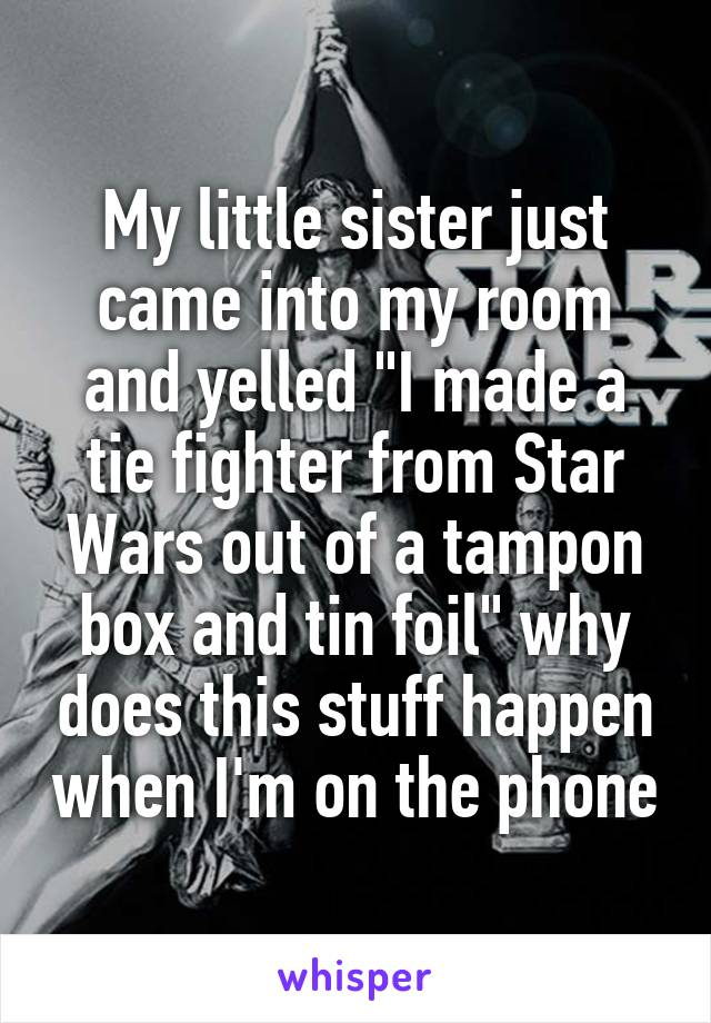 """My little sister just came into my room and yelled """"I made a tie fighter from Star Wars out of a tampon box and tin foil"""" why does this stuff happen when I'm on the phone"""