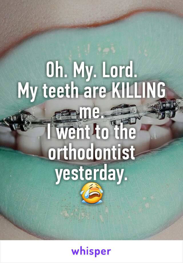 Oh. My. Lord. My teeth are KILLING me. I went to the orthodontist yesterday. 😭