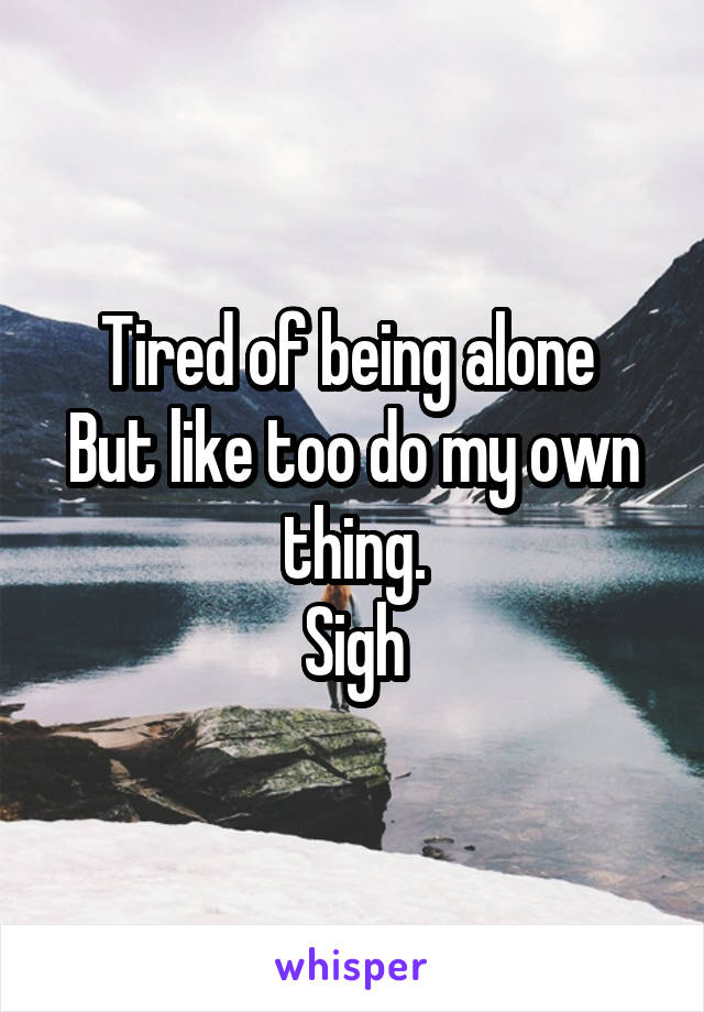 Tired of being alone  But like too do my own thing. Sigh