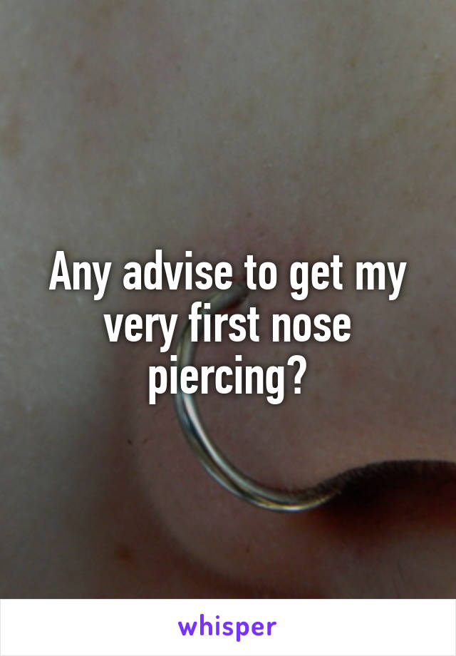Any advise to get my very first nose piercing?