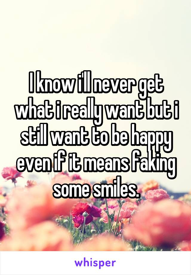 I know i'll never get what i really want but i still want to be happy even if it means faking some smiles.