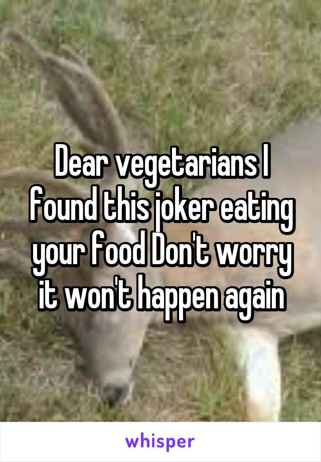 Dear vegetarians I found this joker eating your food Don't worry it won't happen again