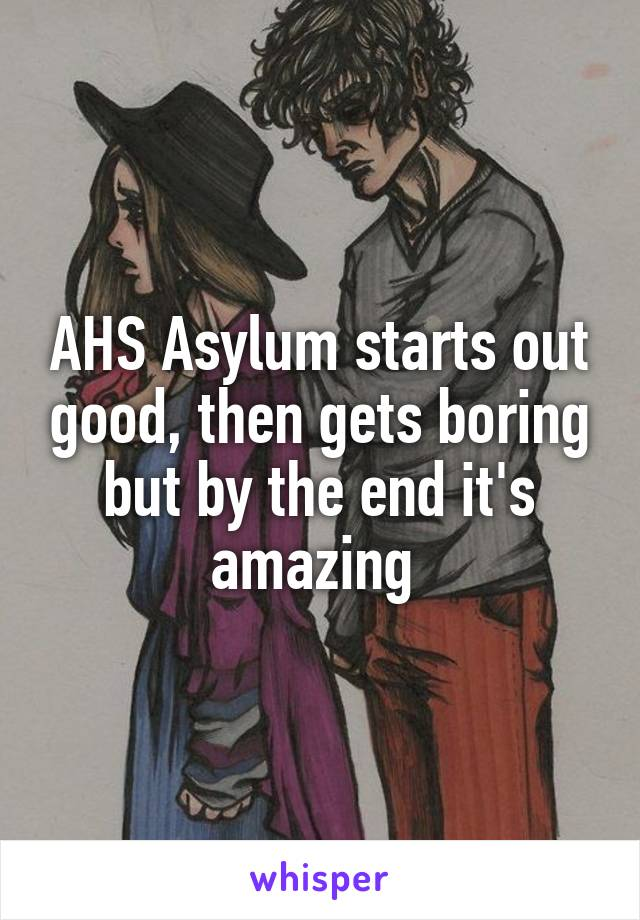 AHS Asylum starts out good, then gets boring but by the end it's amazing