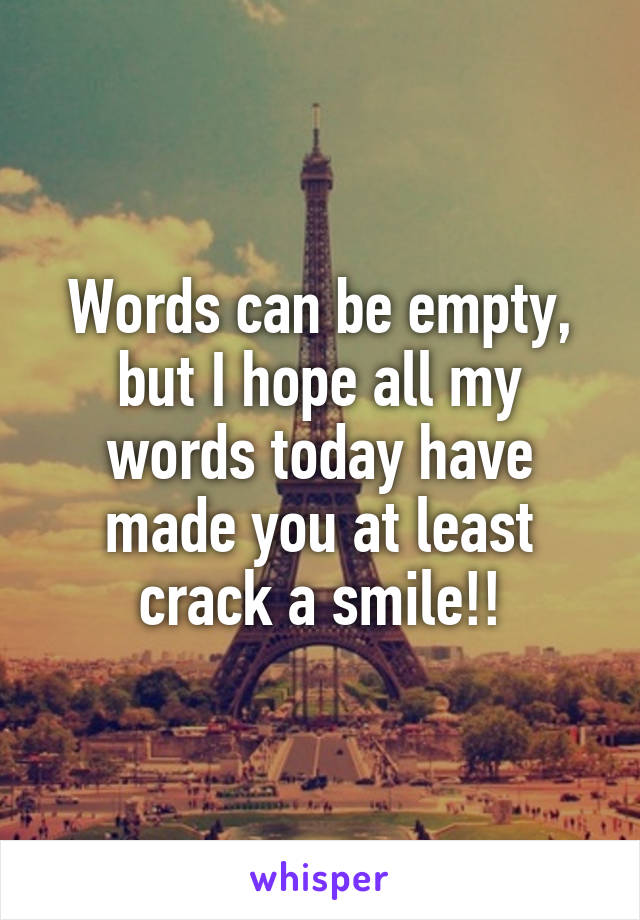 Words can be empty, but I hope all my words today have made you at least crack a smile!!