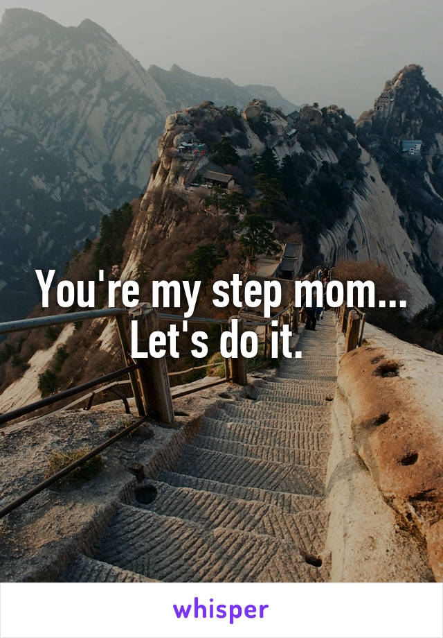 You're my step mom... Let's do it.