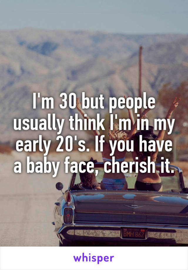 I'm 30 but people usually think I'm in my early 20's. If you have a baby face, cherish it.
