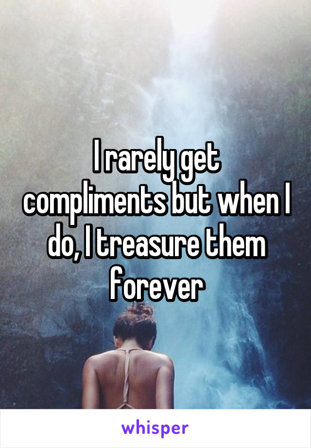 I rarely get compliments but when I do, I treasure them forever