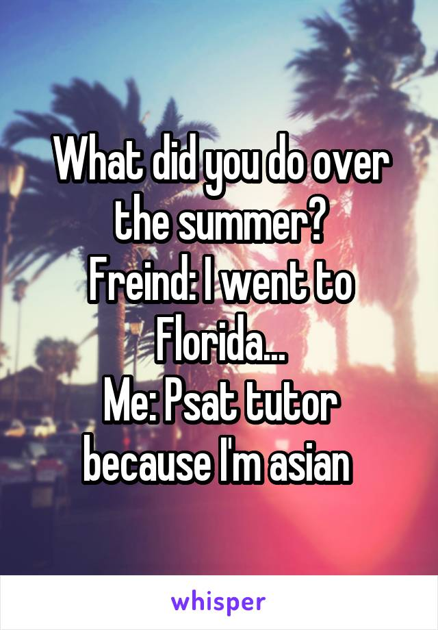 What did you do over the summer? Freind: I went to Florida... Me: Psat tutor because I'm asian
