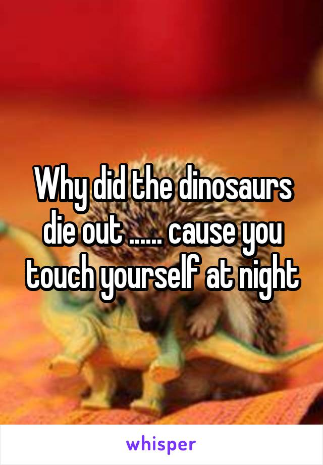 Why did the dinosaurs die out ...... cause you touch yourself at night