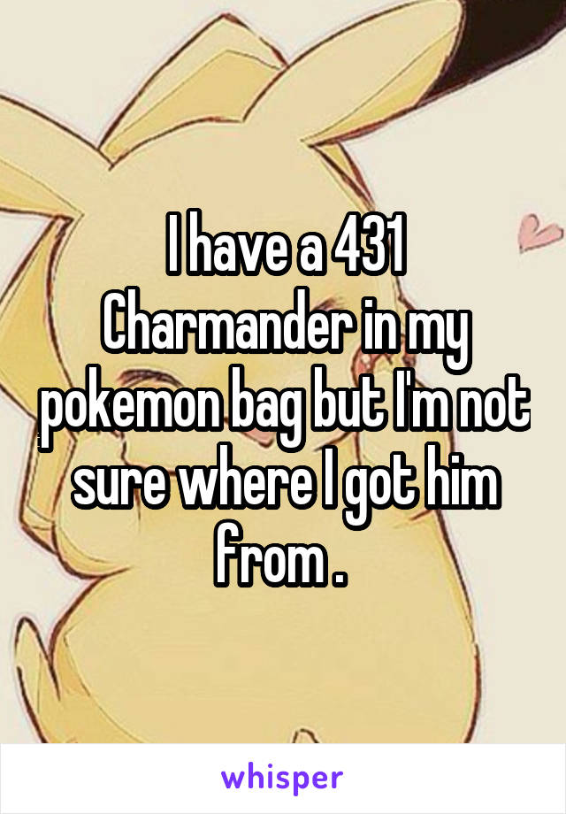 I have a 431 Charmander in my pokemon bag but I'm not sure where I got him from .