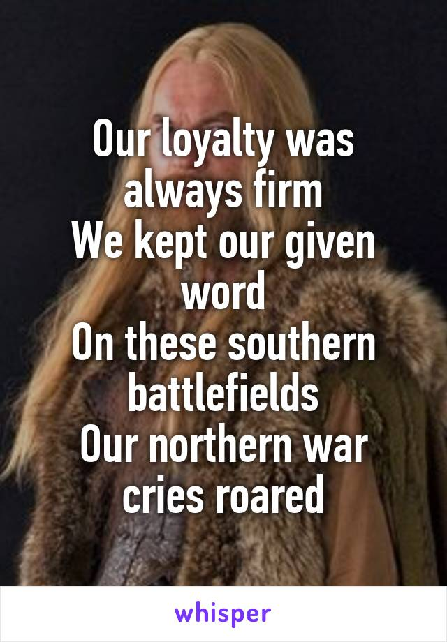 Our loyalty was always firm We kept our given word On these southern battlefields Our northern war cries roared