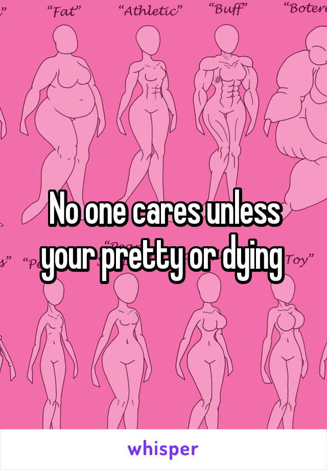 No one cares unless your pretty or dying