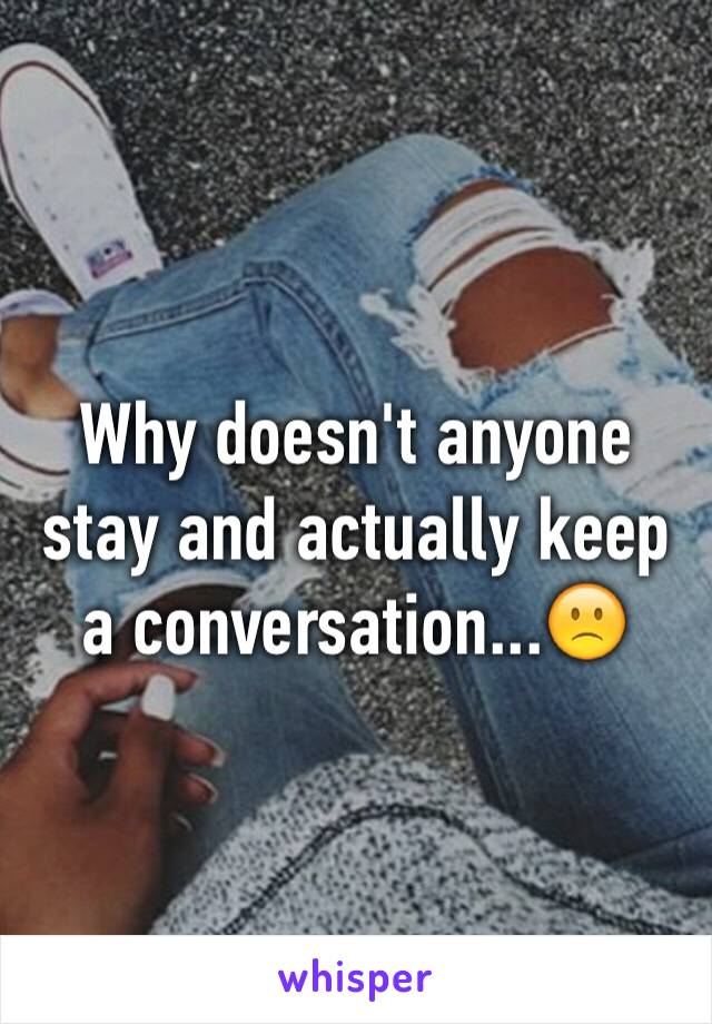 Why doesn't anyone stay and actually keep a conversation...🙁