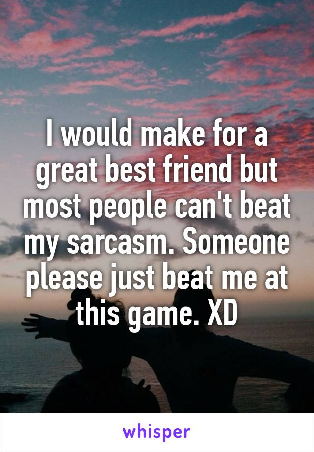 I would make for a great best friend but most people can't beat my sarcasm. Someone please just beat me at this game. XD