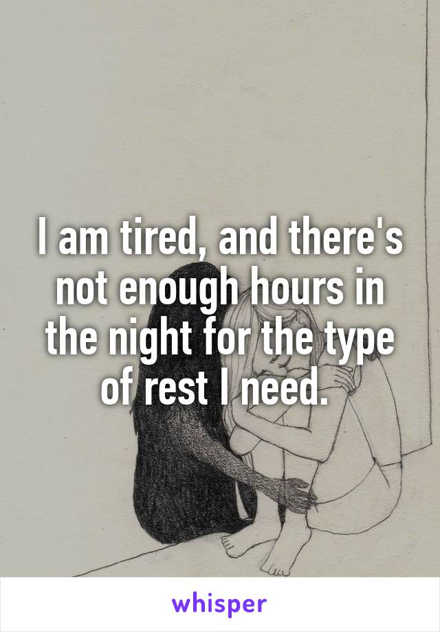 I am tired, and there's not enough hours in the night for the type of rest I need.