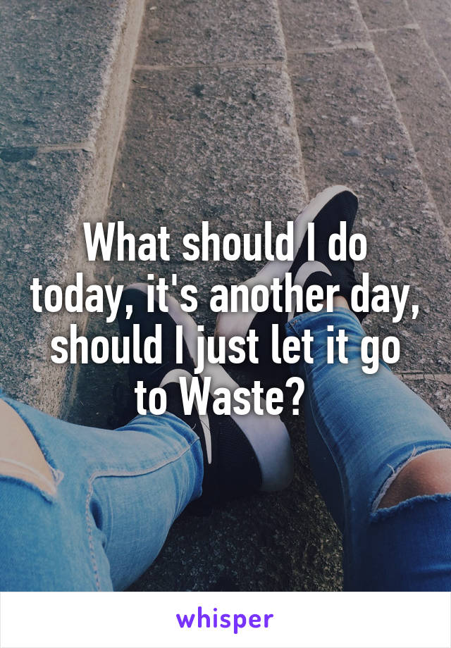 What should I do today, it's another day, should I just let it go to Waste?