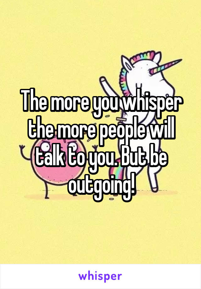 The more you whisper the more people will talk to you. But be outgoing!