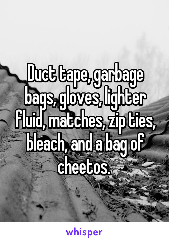 Duct tape, garbage bags, gloves, lighter fluid, matches, zip ties, bleach, and a bag of cheetos.