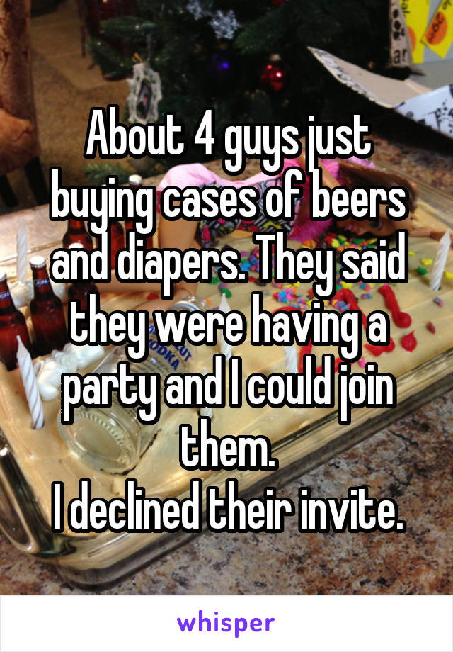 About 4 guys just buying cases of beers and diapers. They said they were having a party and I could join them. I declined their invite.