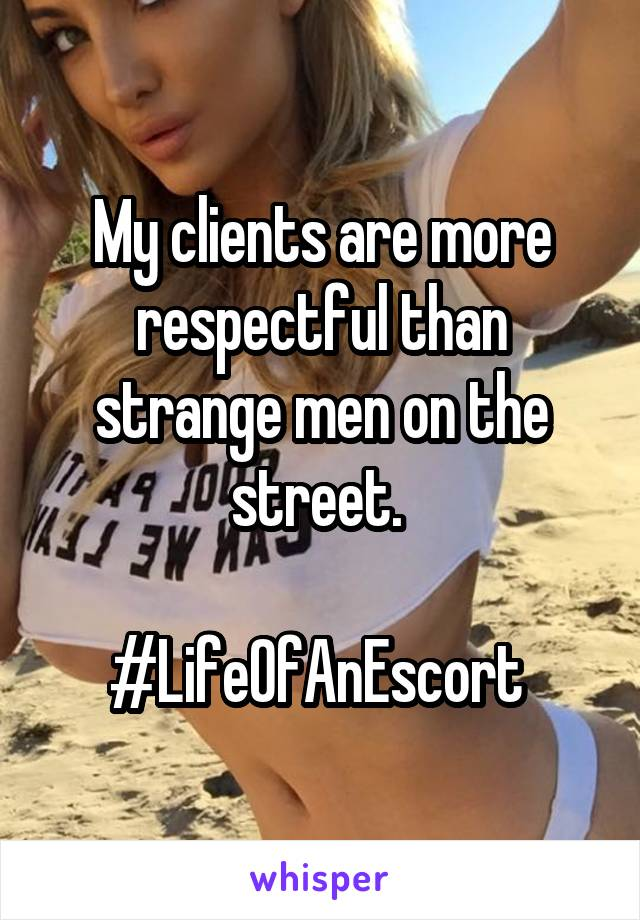 My clients are more respectful than strange men on the street.   #LifeOfAnEscort
