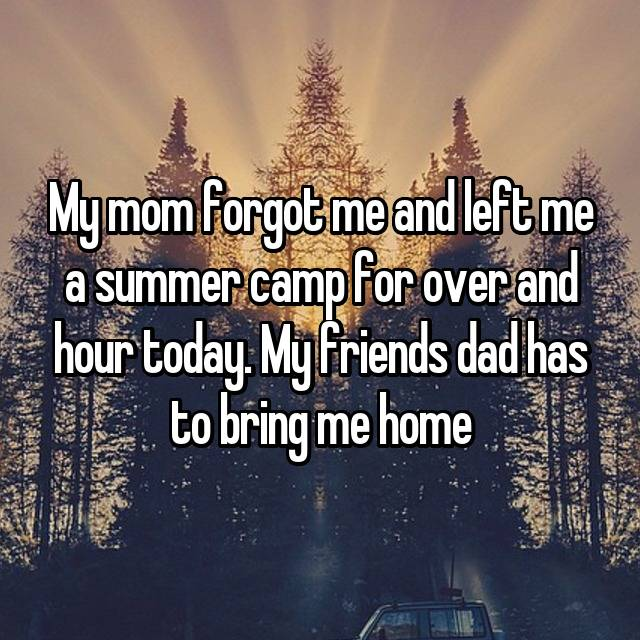 My mom forgot me and left me a summer camp for over and hour today. My friends dad has to bring me home😡