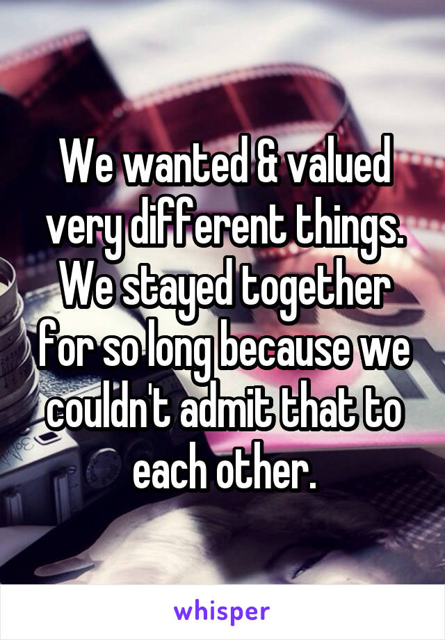 We wanted & valued very different things. We stayed together for so long because we couldn't admit that to each other.