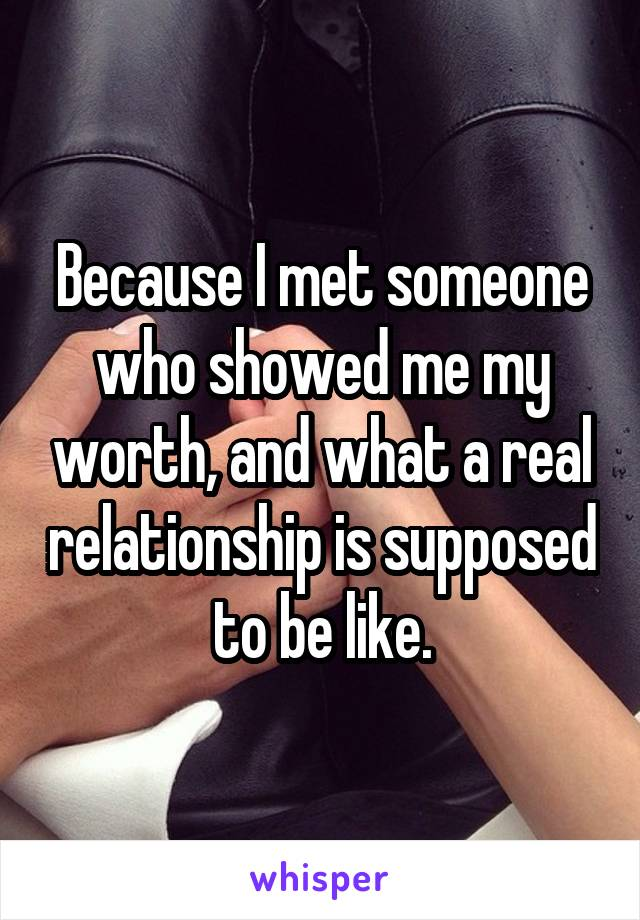 Because I met someone who showed me my worth, and what a real relationship is supposed to be like.