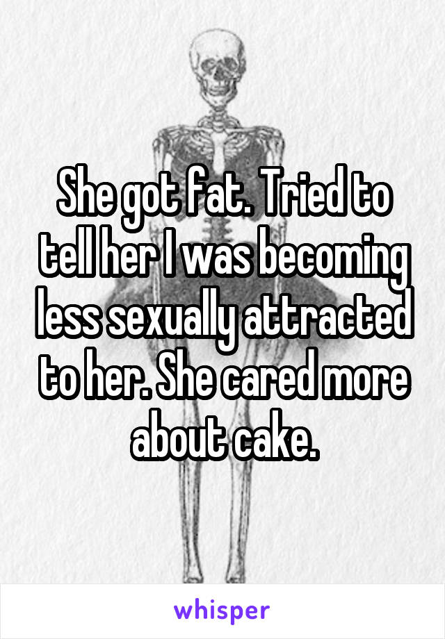 She got fat. Tried to tell her I was becoming less sexually attracted to her. She cared more about cake.