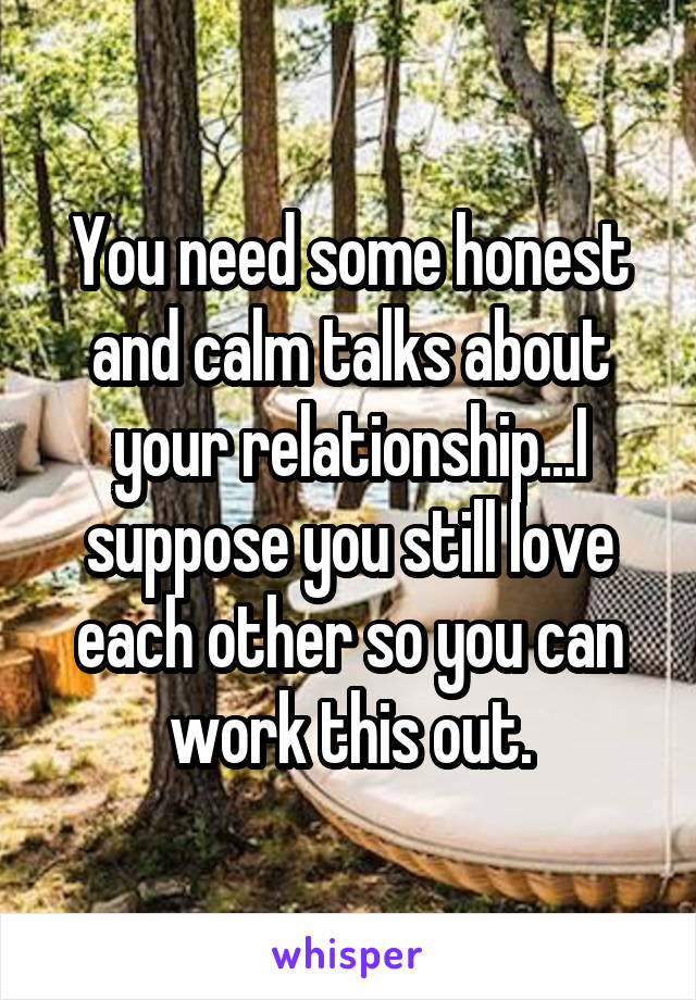 You need some honest and calm talks about your relationship...I suppose you still love each other so you can work this out.