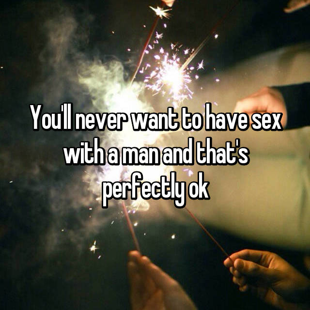 You'll never want to have sex with a man and that's perfectly ok