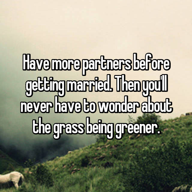 Have more partners before getting married. Then you'll never have to wonder about the grass being greener.