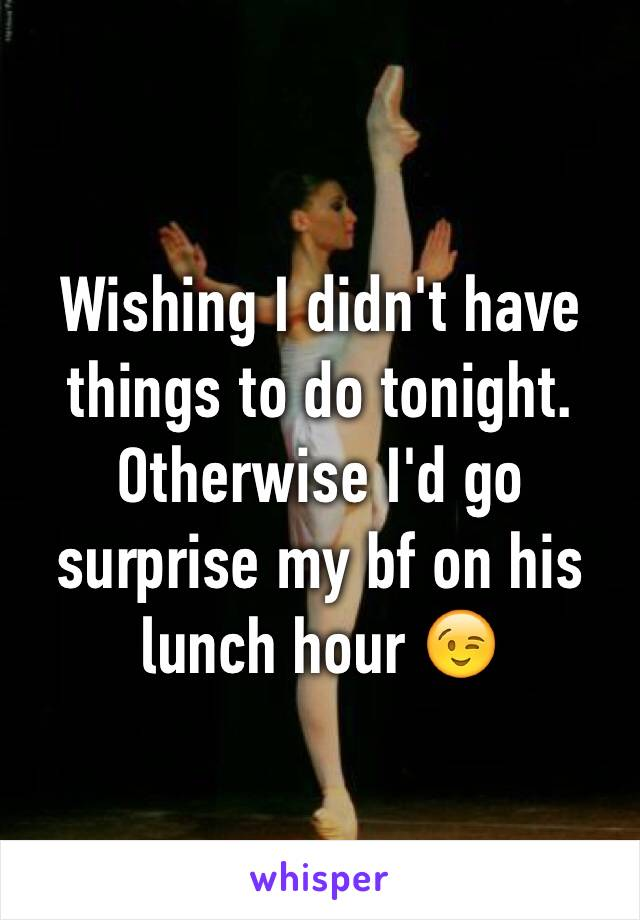 Wishing I didn't have things to do tonight. Otherwise I'd go surprise my bf on his lunch hour 😉
