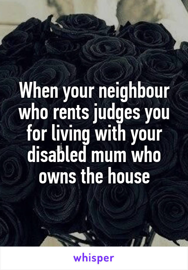 When your neighbour who rents judges you for living with your disabled mum who owns the house
