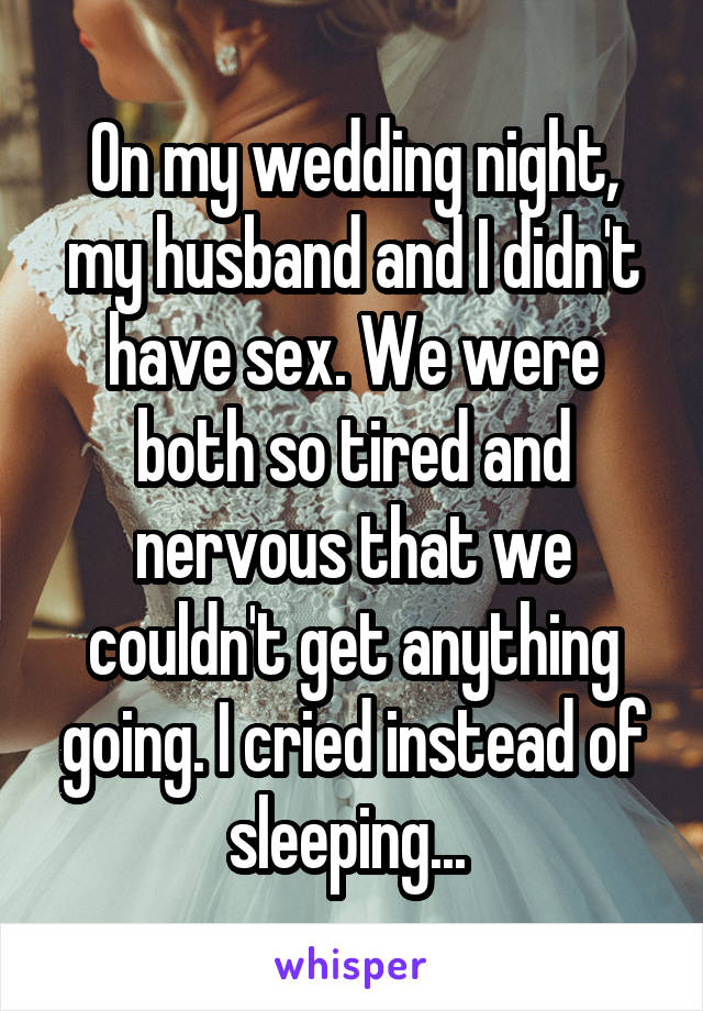 On my wedding night, my husband and I didn't have sex. We were both so tired and nervous that we couldn't get anything going. I cried instead of sleeping...