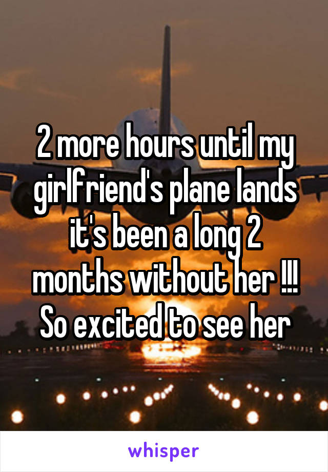 2 more hours until my girlfriend's plane lands it's been a long 2 months without her !!! So excited to see her