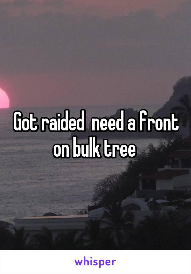 Got raided  need a front on bulk tree