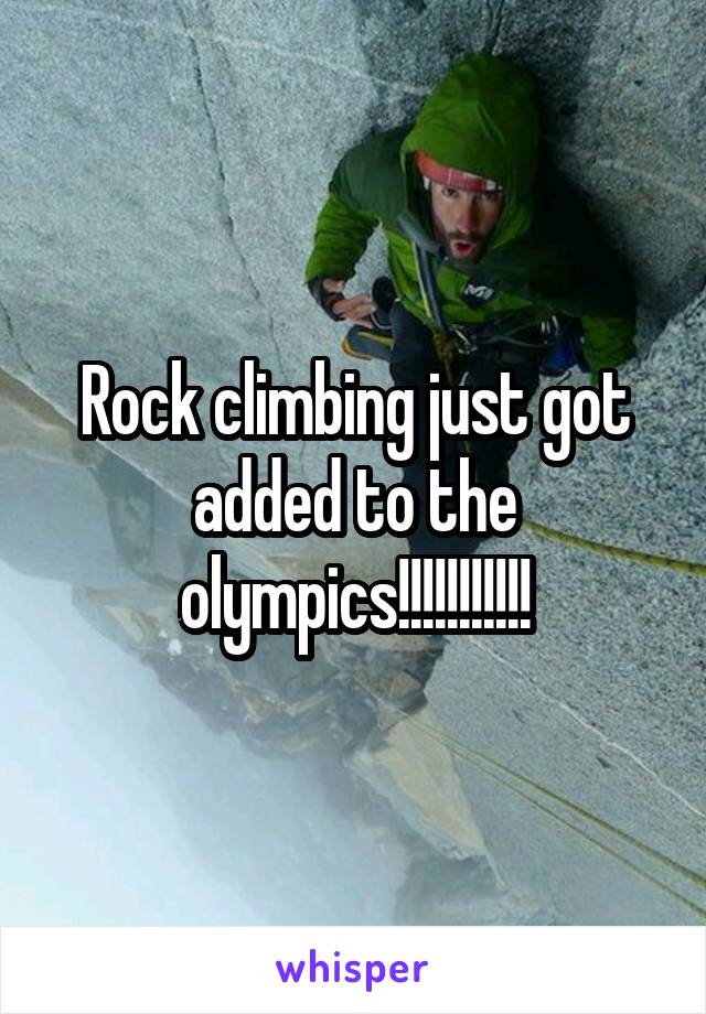 Rock climbing just got added to the olympics!!!!!!!!!!!