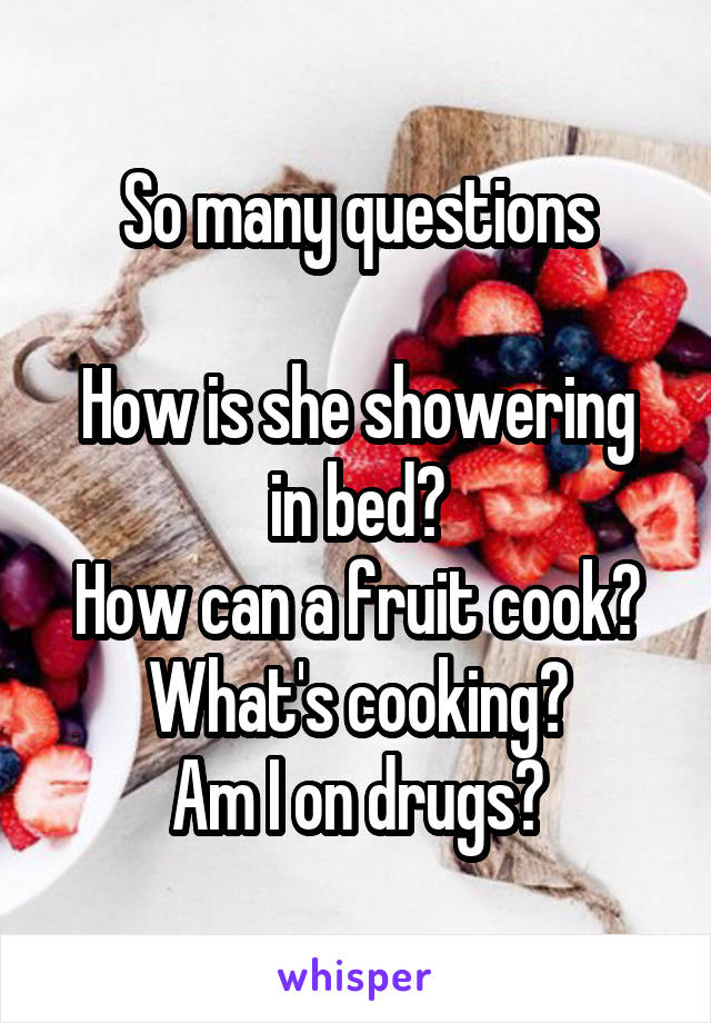 So many questions  How is she showering in bed? How can a fruit cook? What's cooking? Am I on drugs?