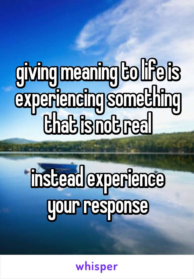 giving meaning to life is experiencing something that is not real  instead experience your response