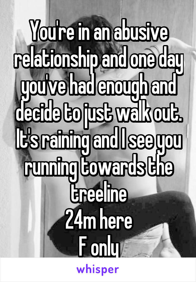You're in an abusive relationship and one day you've had enough and decide to just walk out. It's raining and I see you running towards the treeline 24m here F only