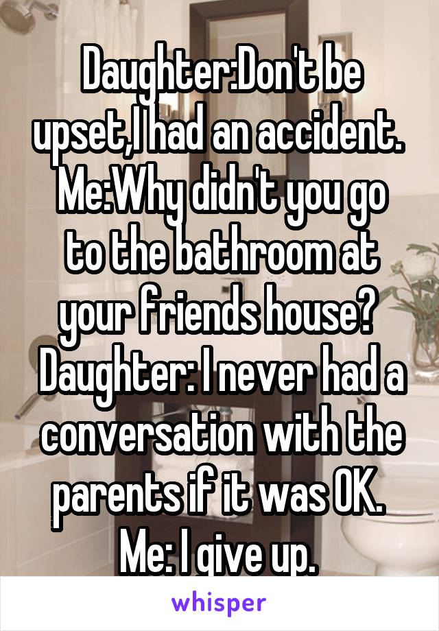 Daughter:Don't be upset,I had an accident.  Me:Why didn't you go to the bathroom at your friends house?  Daughter: I never had a conversation with the parents if it was OK.  Me: I give up.